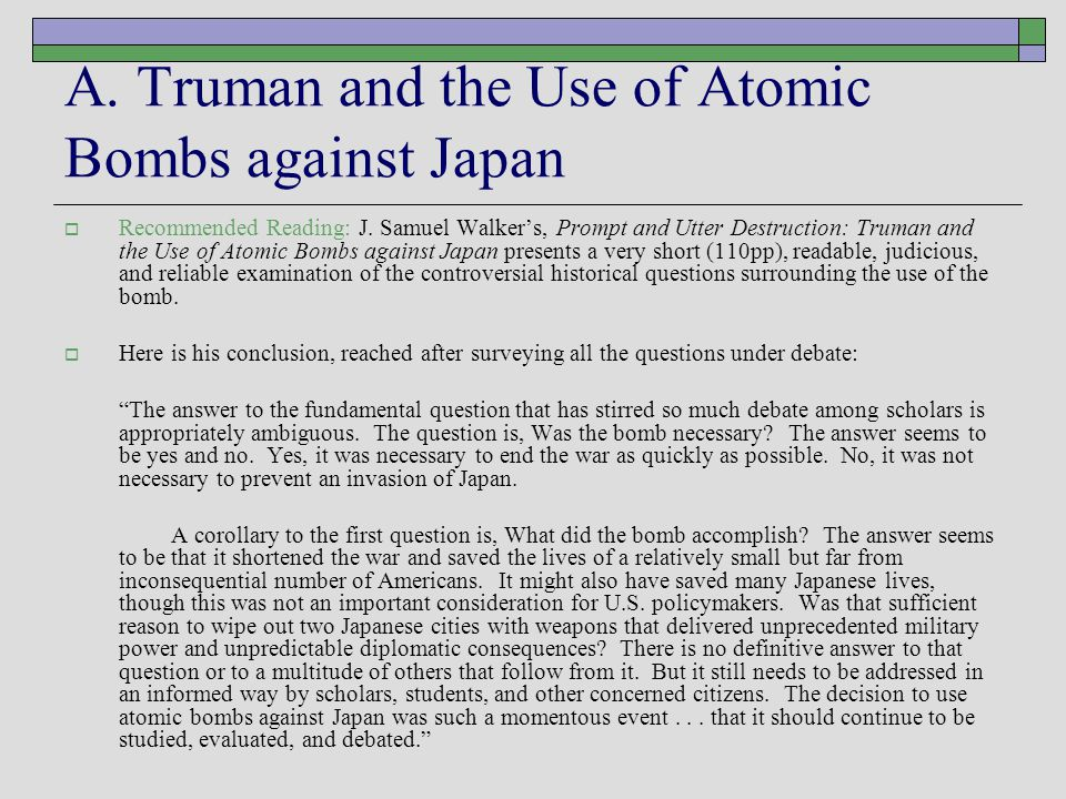 A. Truman and the Use of Atomic Bombs against Japan  Recommended Reading: J. Samuel Walker's, Prompt and Utter Destruction: Truman and the Use of Ato