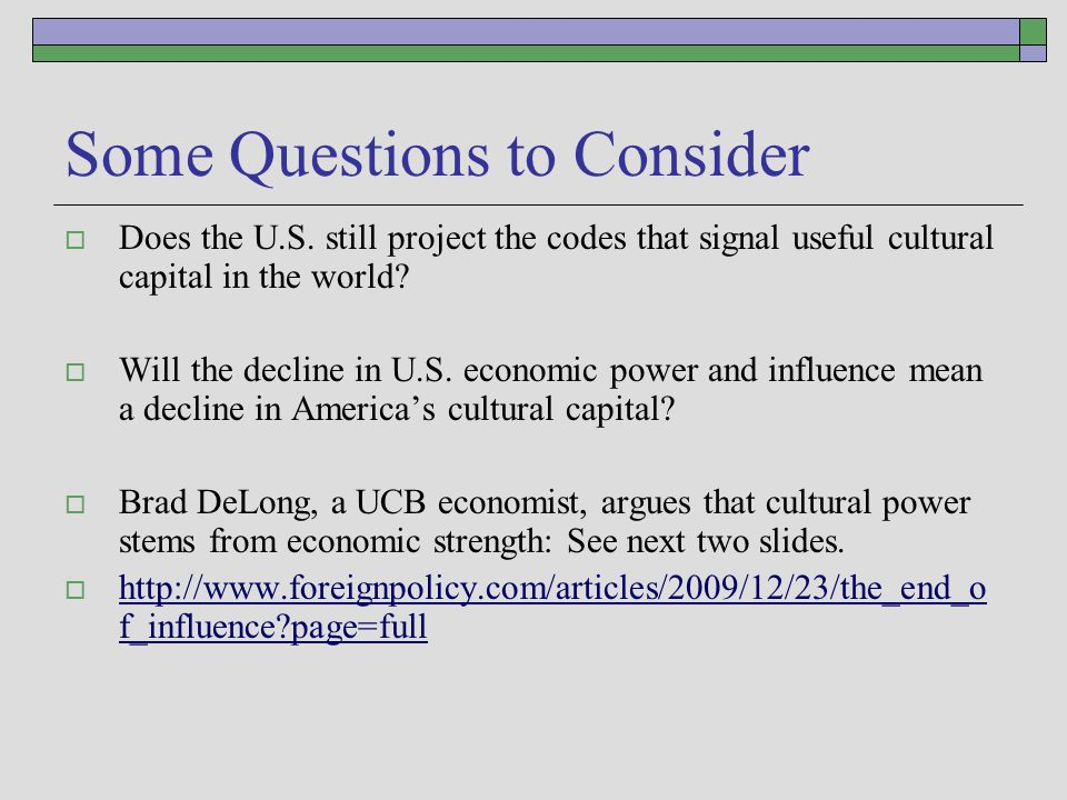 Some Questions to Consider  Does the U.S. still project the codes that signal useful cultural capital in the world?  Will the decline in U.S. econom