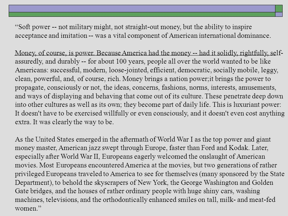 Soft power -- not military might, not straight-out money, but the ability to inspire acceptance and imitation -- was a vital component of American international dominance.