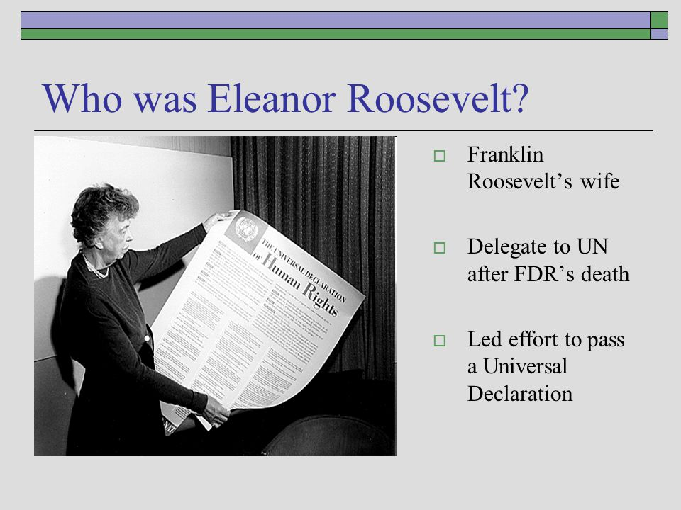 Who was Eleanor Roosevelt?  Franklin Roosevelt's wife  Delegate to UN after FDR's death  Led effort to pass a Universal Declaration
