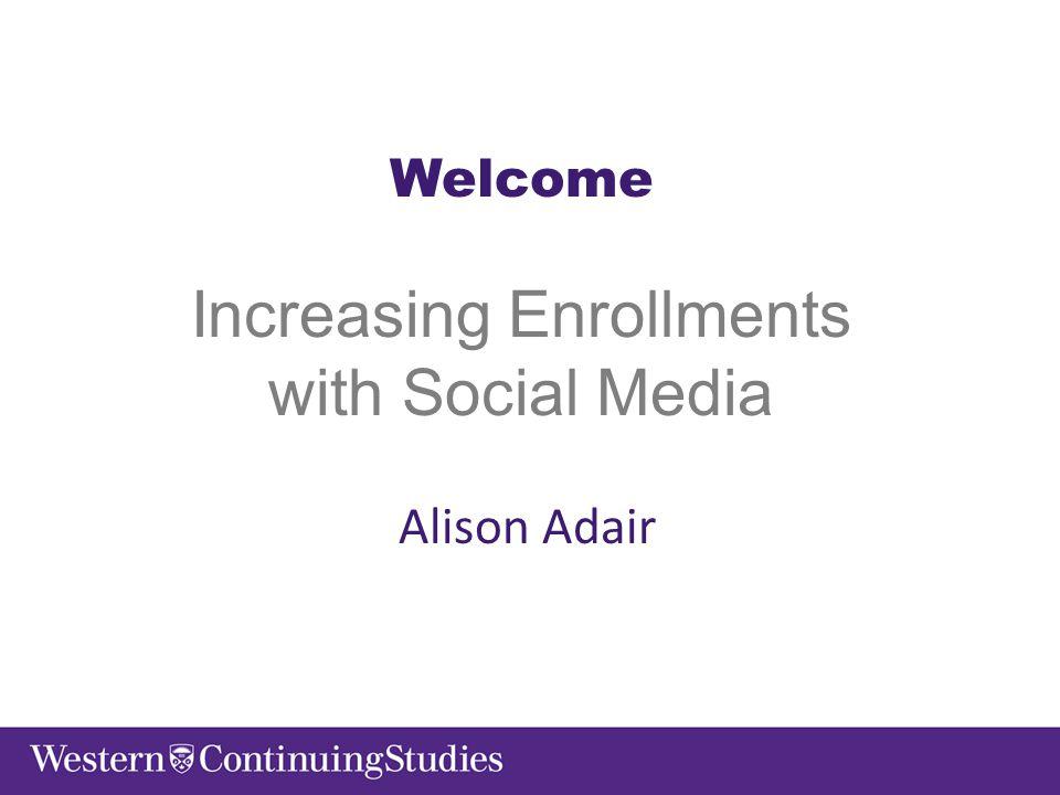 Welcome Increasing Enrollments with Social Media Alison Adair