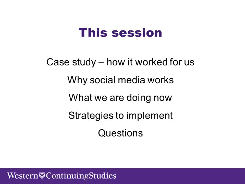 This session Case study – how it worked for us Why social media works What we are doing now Strategies to implement Questions