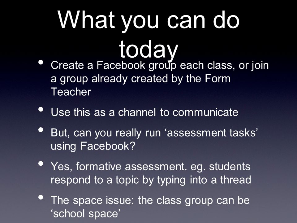 What you can do today Create a Facebook group each class, or join a group already created by the Form Teacher Use this as a channel to communicate But, can you really run 'assessment tasks' using Facebook.