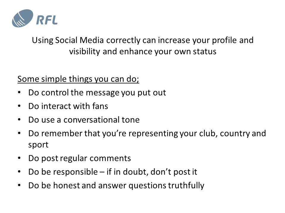 Using Social Media correctly can increase your profile and visibility and enhance your own status Some simple things you can do; Do control the message you put out Do interact with fans Do use a conversational tone Do remember that you're representing your club, country and sport Do post regular comments Do be responsible – if in doubt, don't post it Do be honest and answer questions truthfully