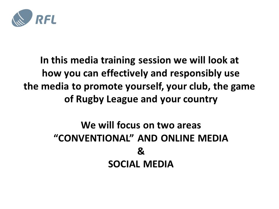 In this media training session we will look at how you can effectively and responsibly use the media to promote yourself, your club, the game of Rugby League and your country We will focus on two areas CONVENTIONAL AND ONLINE MEDIA & SOCIAL MEDIA