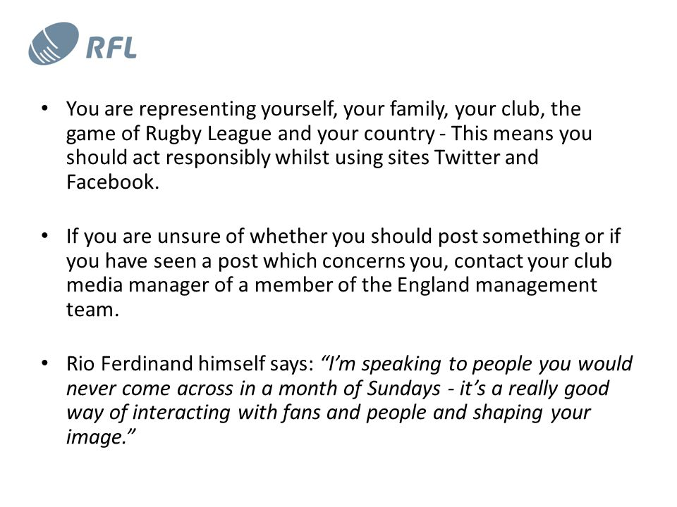 You are representing yourself, your family, your club, the game of Rugby League and your country - This means you should act responsibly whilst using sites Twitter and Facebook.