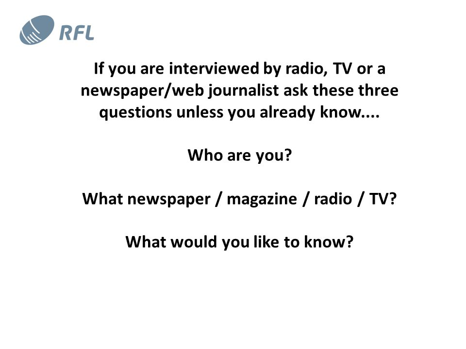 If you are interviewed by radio, TV or a newspaper/web journalist ask these three questions unless you already know....