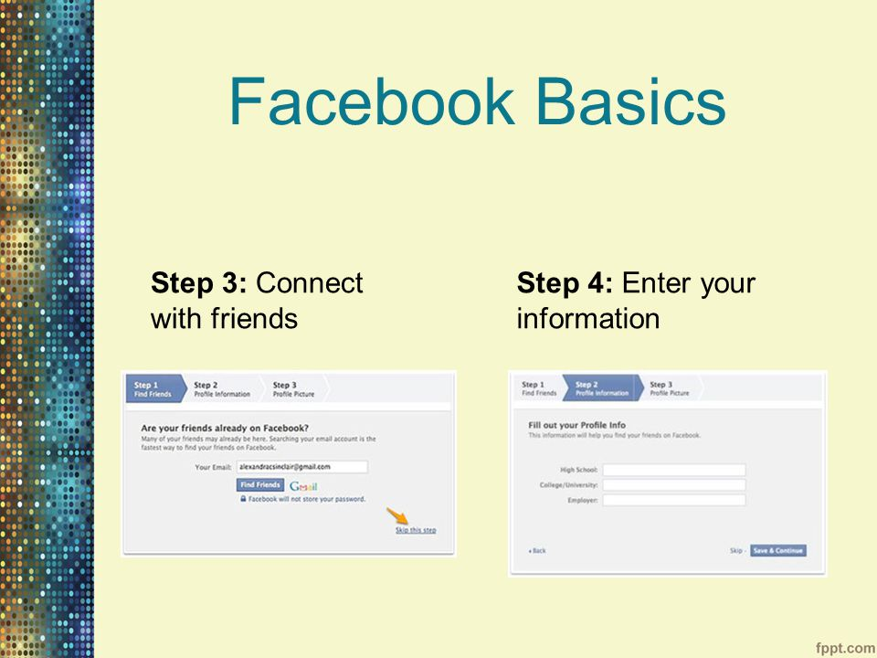 Facebook Basics Step 3: Connect with friends Step 4: Enter your information