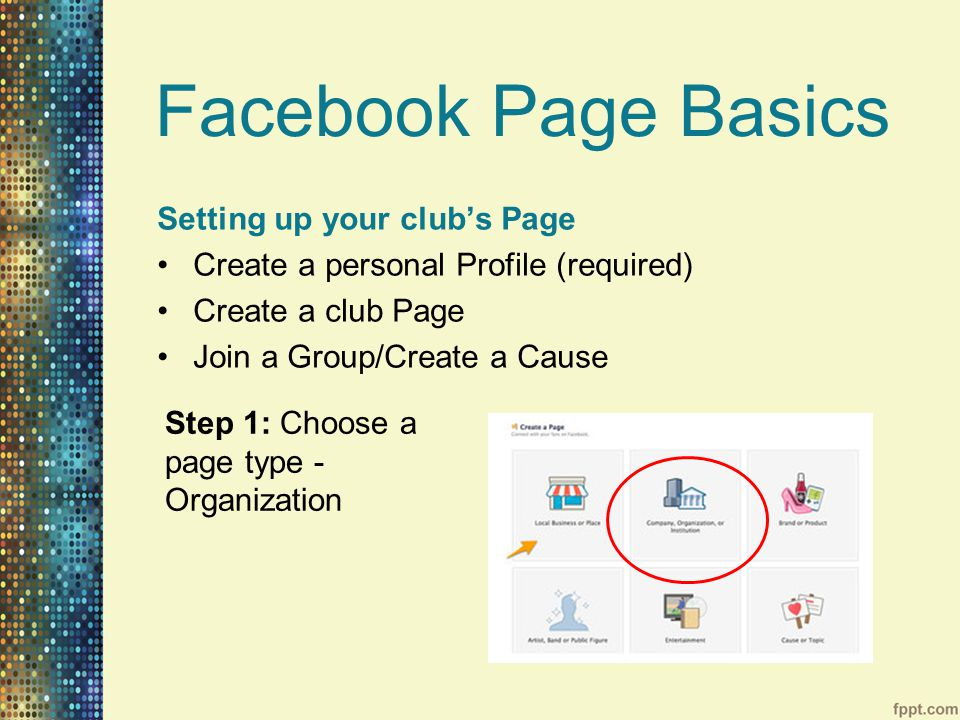 Facebook Page Basics Setting up your club's Page Create a personal Profile (required) Create a club Page Join a Group/Create a Cause Step 1: Choose a page type - Organization