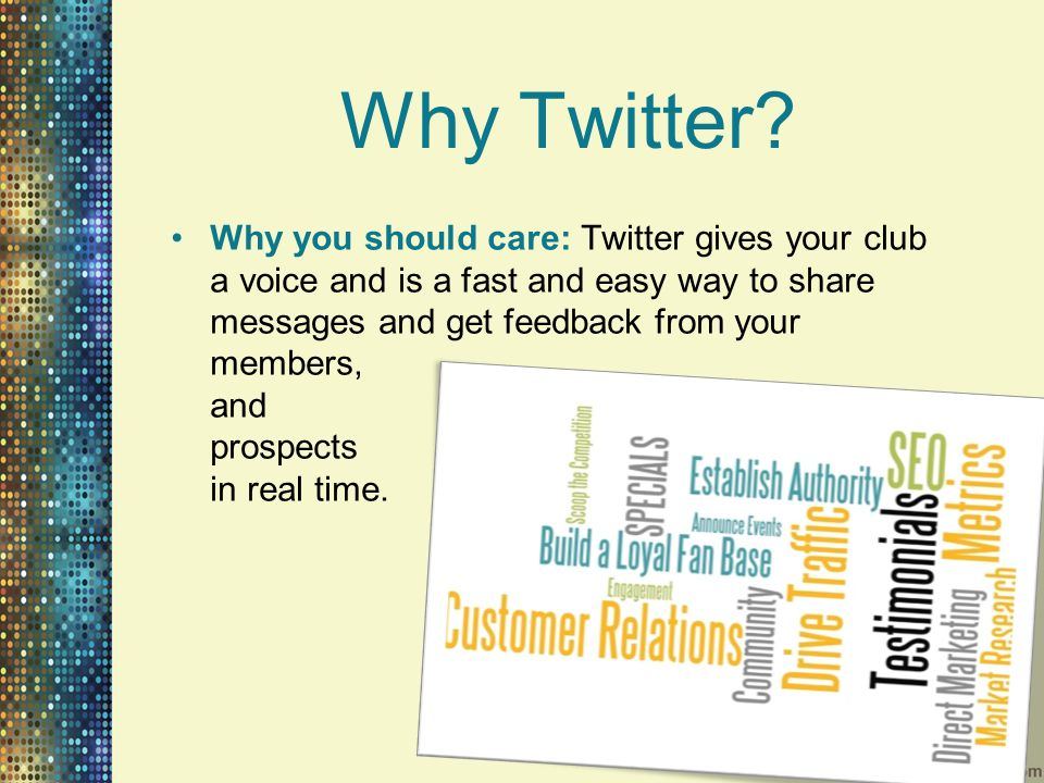 Why Twitter? Why you should care: Twitter gives your club a voice and is a fast and easy way to share messages and get feedback from your members, and