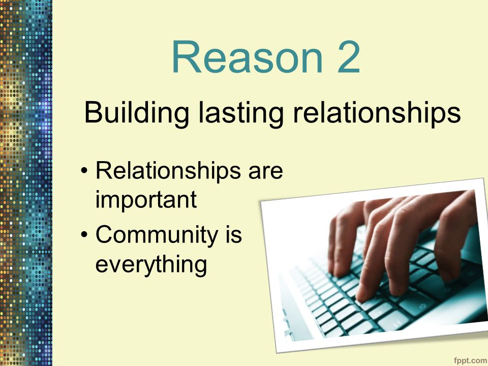 Reason 2 Relationships are important Community is everything Building lasting relationships