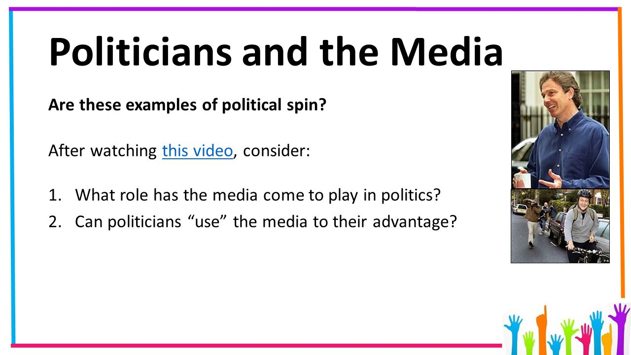 Politicians and the Media Are these examples of political spin? After watching this video, consider:this video 1.What role has the media come to play