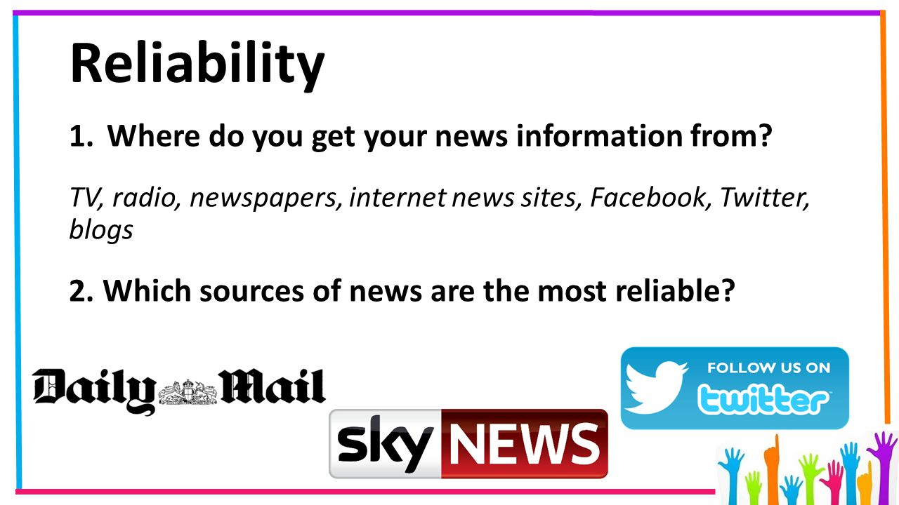 Reliability 1.Where do you get your news information from? TV, radio, newspapers, internet news sites, Facebook, Twitter, blogs 2. Which sources of ne