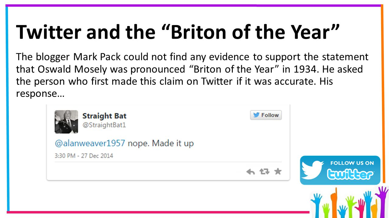 Twitter and the Briton of the Year The blogger Mark Pack could not find any evidence to support the statement that Oswald Mosely was pronounced Briton of the Year in 1934.
