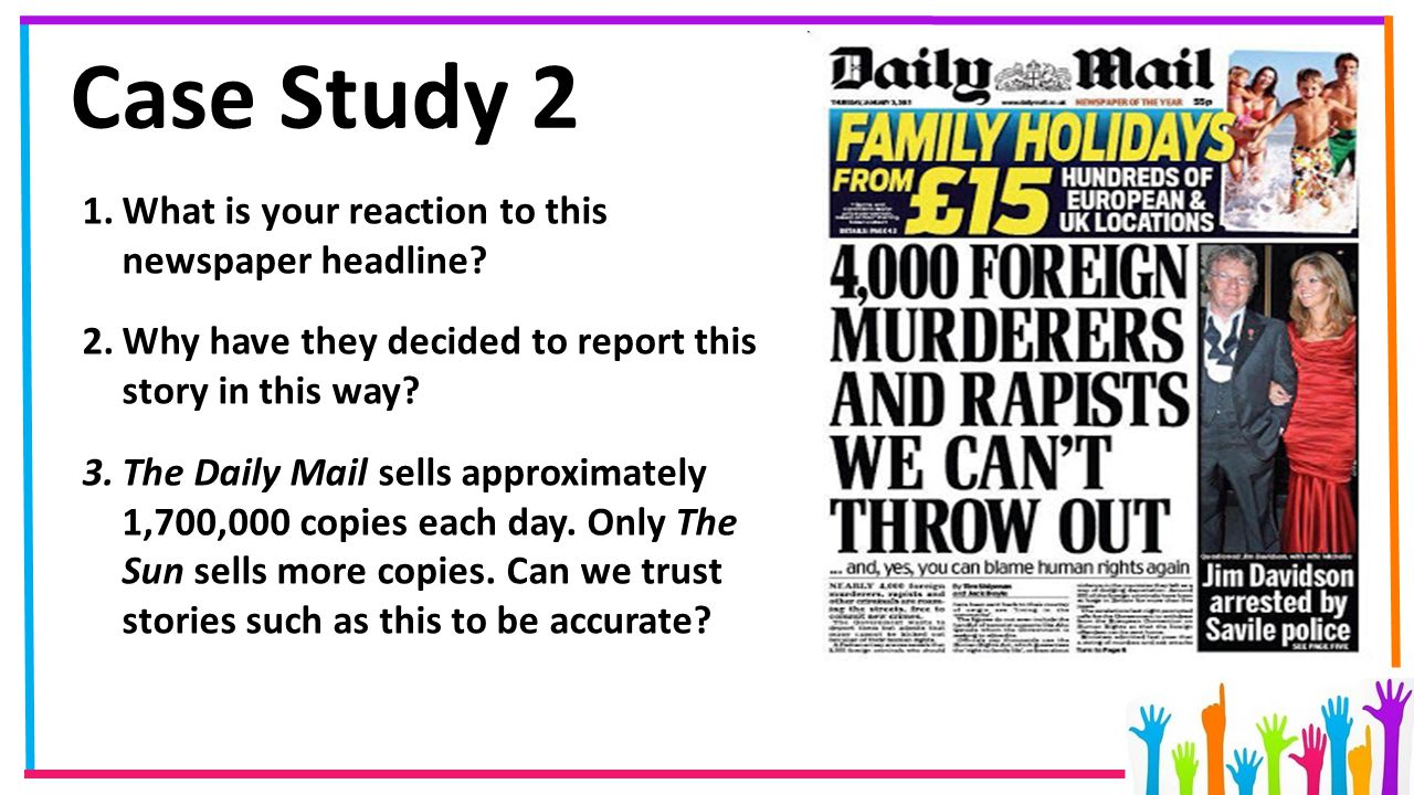 Case Study 2 1.What is your reaction to this newspaper headline? 2.Why have they decided to report this story in this way? 3.The Daily Mail sells appr