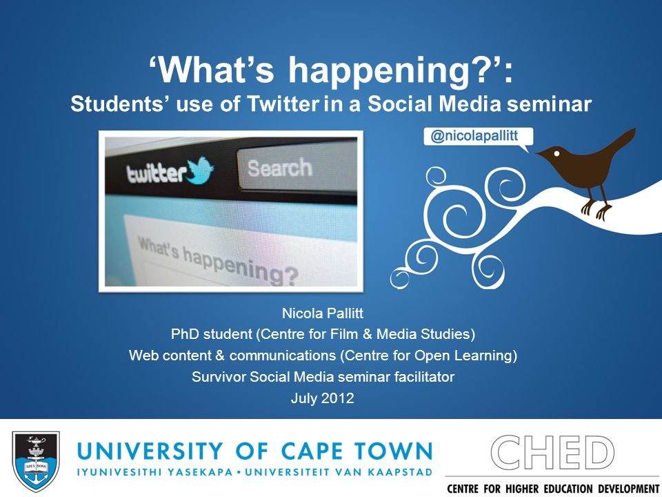 'What's happening ': Students' use of Twitter in a Social Media seminar Nicola Pallitt PhD student (Centre for Film & Media Studies) Web content & communications (Centre for Open Learning) Survivor Social Media seminar facilitator July 2012