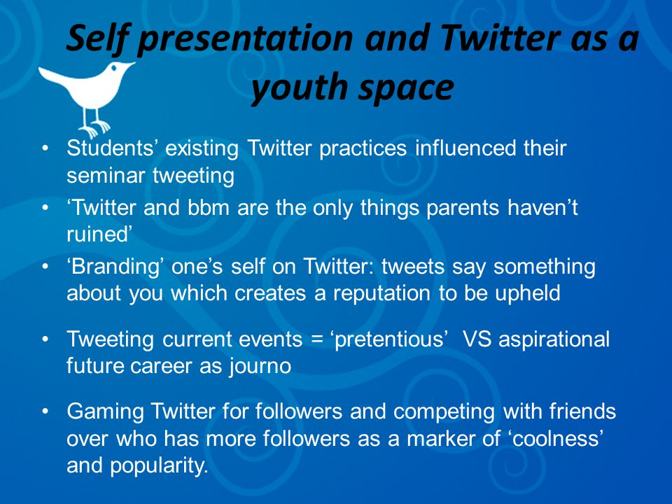 Self presentation and Twitter as a youth space Students' existing Twitter practices influenced their seminar tweeting 'Twitter and bbm are the only things parents haven't ruined' 'Branding' one's self on Twitter: tweets say something about you which creates a reputation to be upheld Tweeting current events = 'pretentious' VS aspirational future career as journo Gaming Twitter for followers and competing with friends over who has more followers as a marker of 'coolness' and popularity.