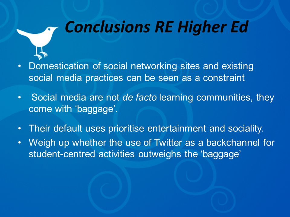 Conclusions RE Higher Ed Domestication of social networking sites and existing social media practices can be seen as a constraint Social media are not de facto learning communities, they come with 'baggage'.