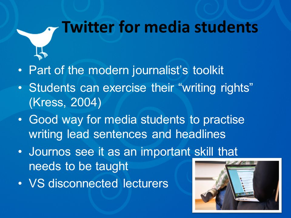 Twitter for media students Part of the modern journalist's toolkit Students can exercise their writing rights (Kress, 2004) Good way for media students to practise writing lead sentences and headlines Journos see it as an important skill that needs to be taught VS disconnected lecturers