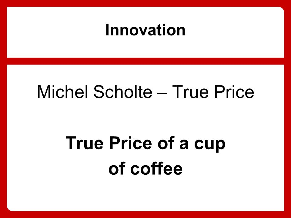Innovation Michel Scholte – True Price True Price of a cup of coffee