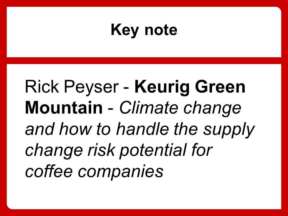 Key note Rick Peyser - Keurig Green Mountain - Climate change and how to handle the supply change risk potential for coffee companies
