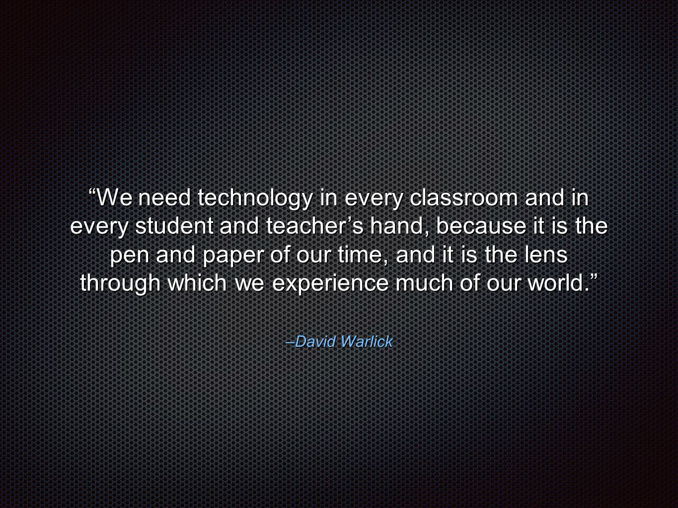 "–David Warlick ""We need technology in every classroom and in every student and teacher's hand, because it is the pen and paper of our time, and it is"