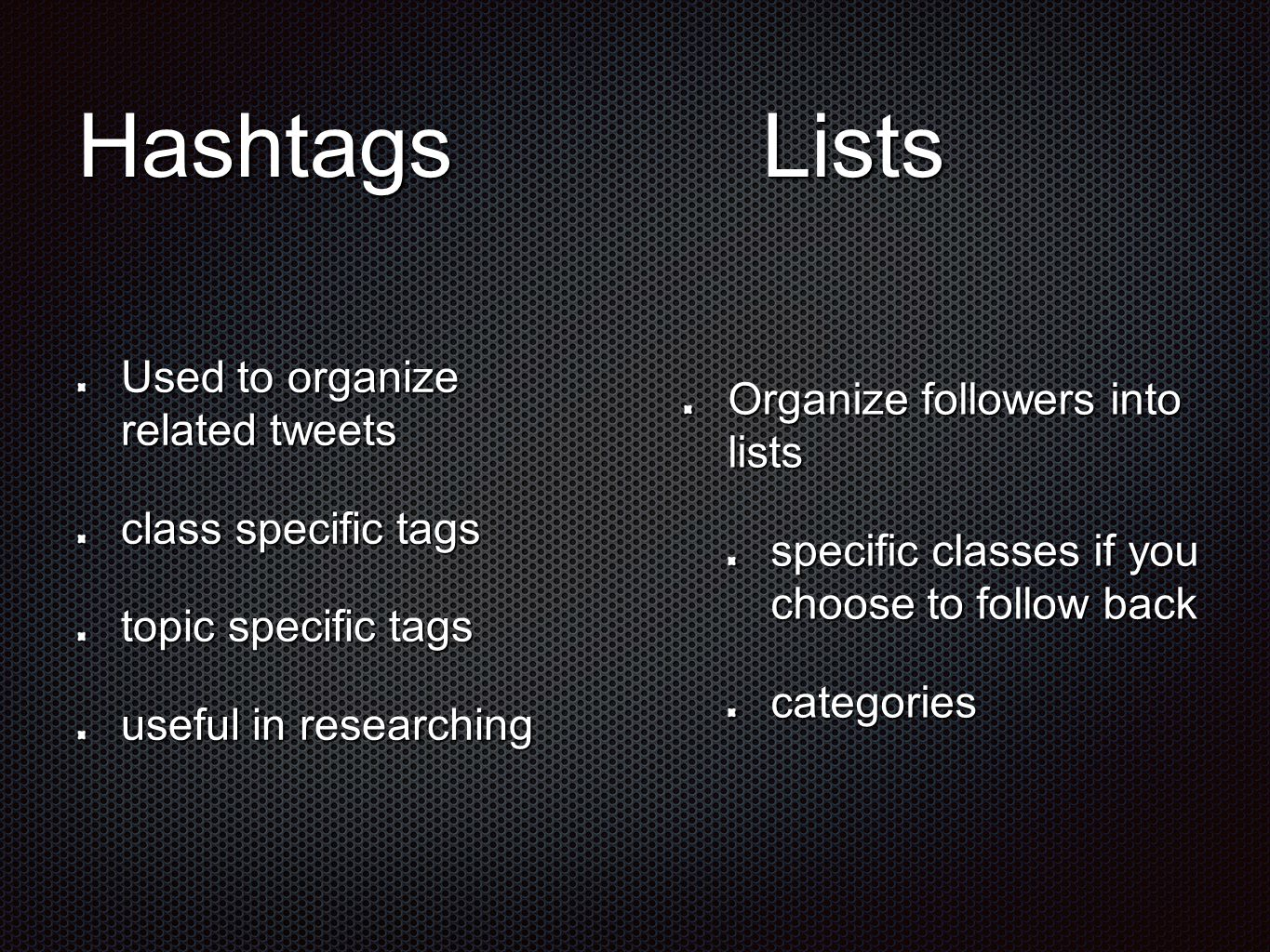 HashtagsLists Used to organize related tweets class specific tags topic specific tags useful in researching Organize followers into lists specific cla