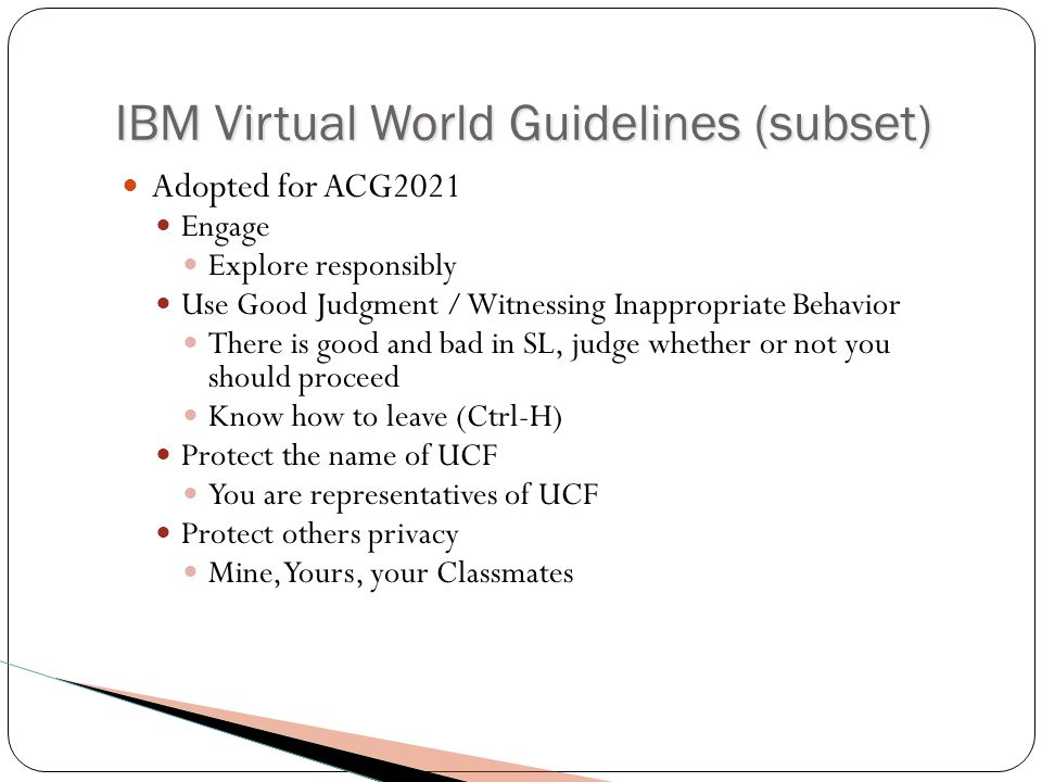 IBM Virtual World Guidelines (subset) Adopted for ACG2021 Engage Explore responsibly Use Good Judgment / Witnessing Inappropriate Behavior There is good and bad in SL, judge whether or not you should proceed Know how to leave (Ctrl-H) Protect the name of UCF You are representatives of UCF Protect others privacy Mine, Yours, your Classmates