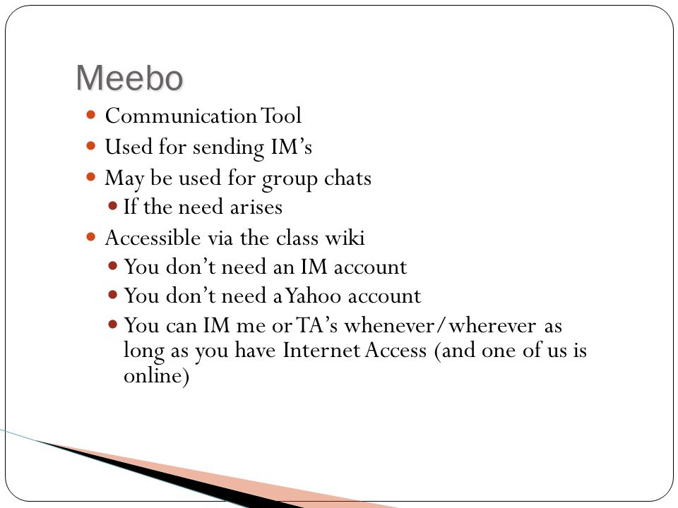 Meebo Communication Tool Used for sending IM's May be used for group chats If the need arises Accessible via the class wiki You don't need an IM account You don't need a Yahoo account You can IM me or TA's whenever/wherever as long as you have Internet Access (and one of us is online)