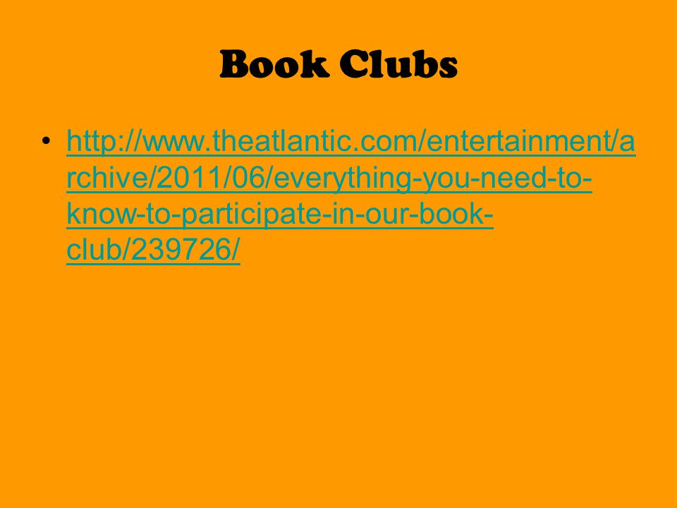 Book Clubs http://www.theatlantic.com/entertainment/a rchive/2011/06/everything-you-need-to- know-to-participate-in-our-book- club/239726/http://www.theatlantic.com/entertainment/a rchive/2011/06/everything-you-need-to- know-to-participate-in-our-book- club/239726/