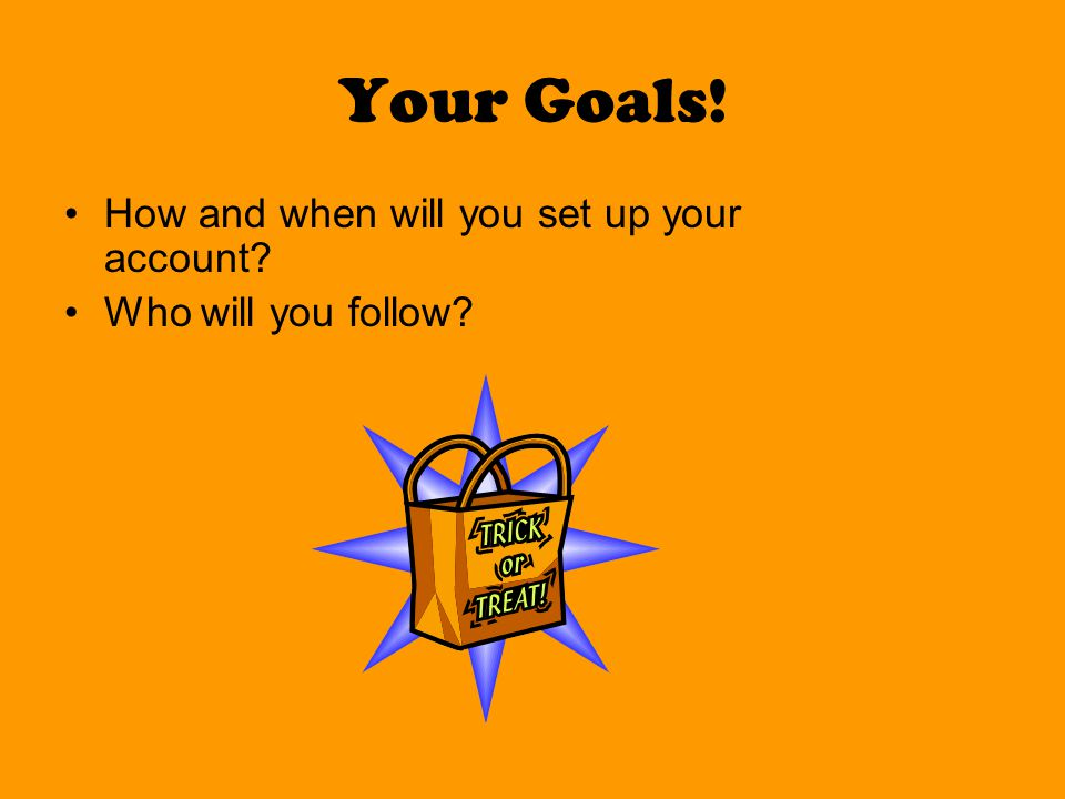 Your Goals! How and when will you set up your account? Who will you follow?