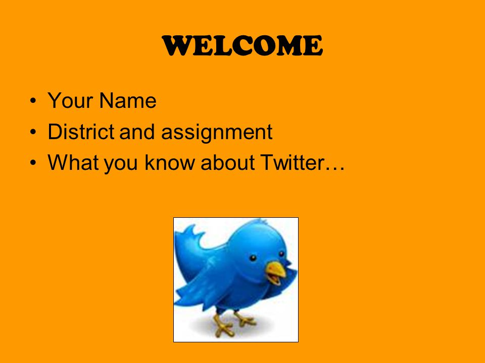 WELCOME Your Name District and assignment What you know about Twitter…