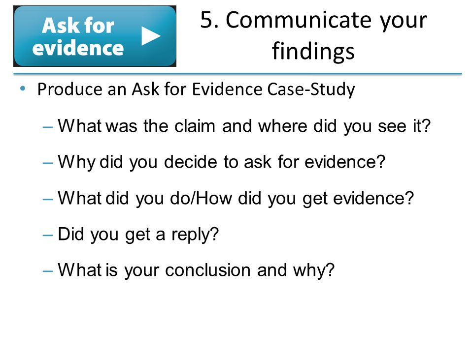 5. Communicate your findings Produce an Ask for Evidence Case-Study –What was the claim and where did you see it? –Why did you decide to ask for evide