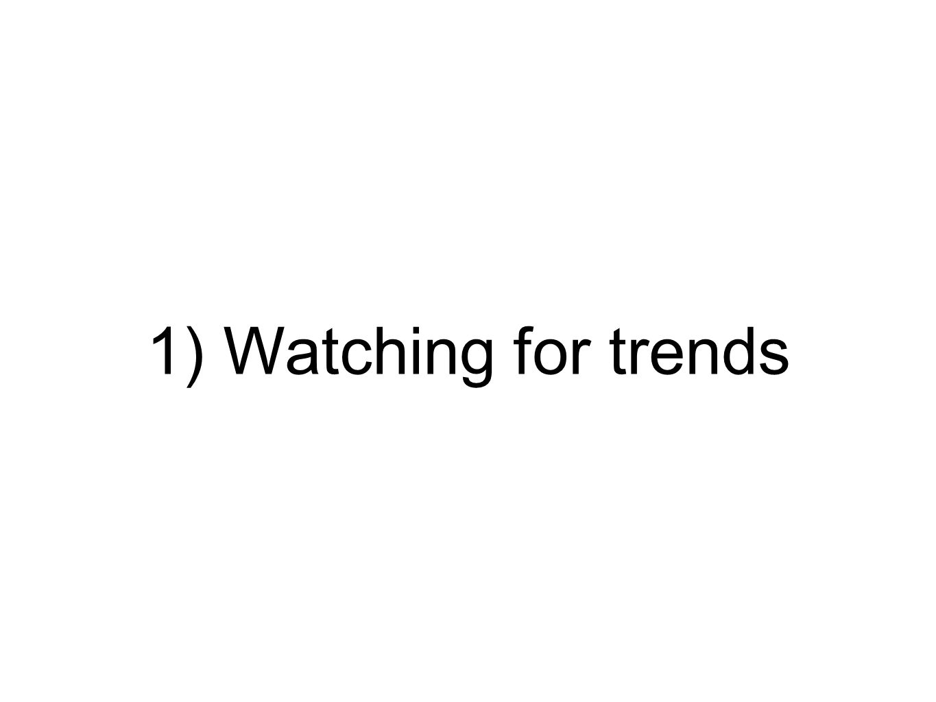 1) Watching for trends