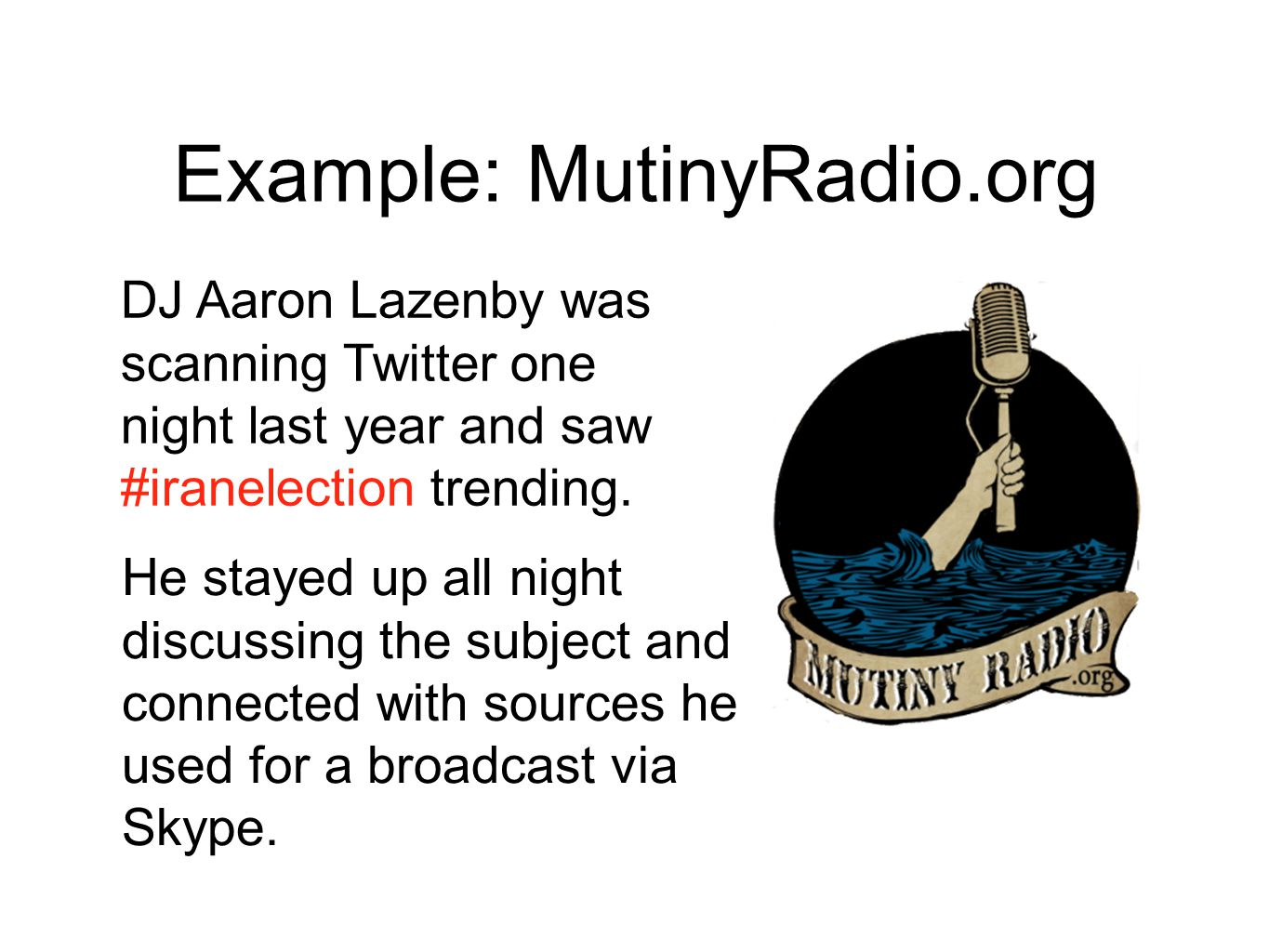 Example: MutinyRadio.org DJ Aaron Lazenby was scanning Twitter one night last year and saw #iranelection trending.