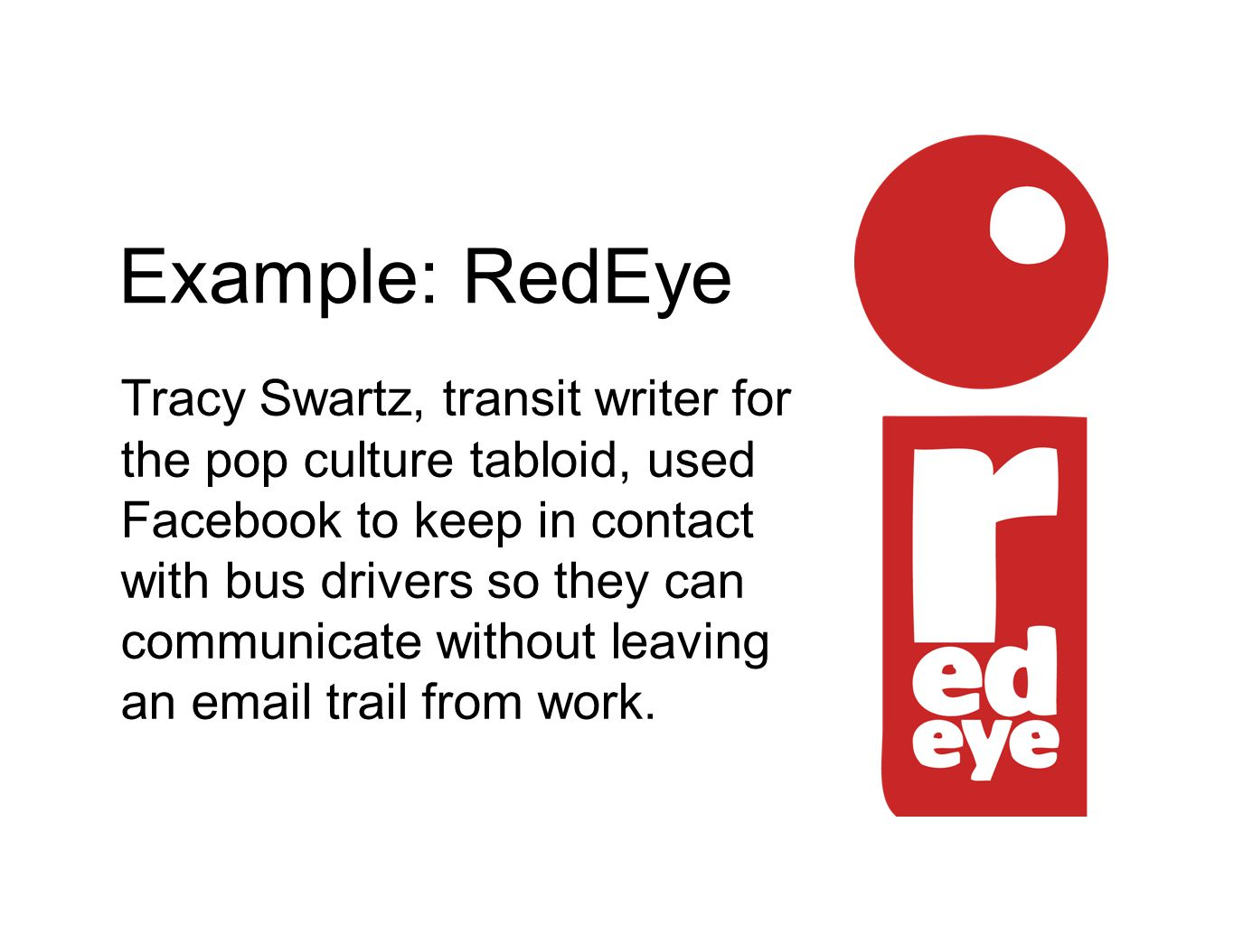 Example: RedEye Tracy Swartz, transit writer for the pop culture tabloid, used Facebook to keep in contact with bus drivers so they can communicate without leaving an email trail from work.