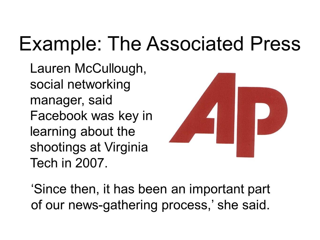 Example: The Associated Press Lauren McCullough, social networking manager, said Facebook was key in learning about the shootings at Virginia Tech in 2007.
