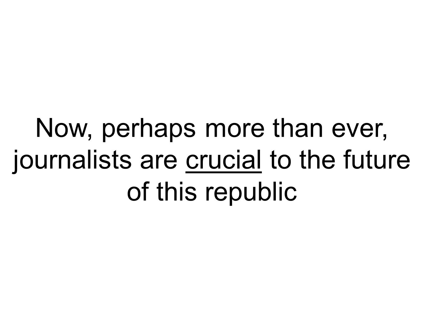 Now, perhaps more than ever, journalists are crucial to the future of this republic