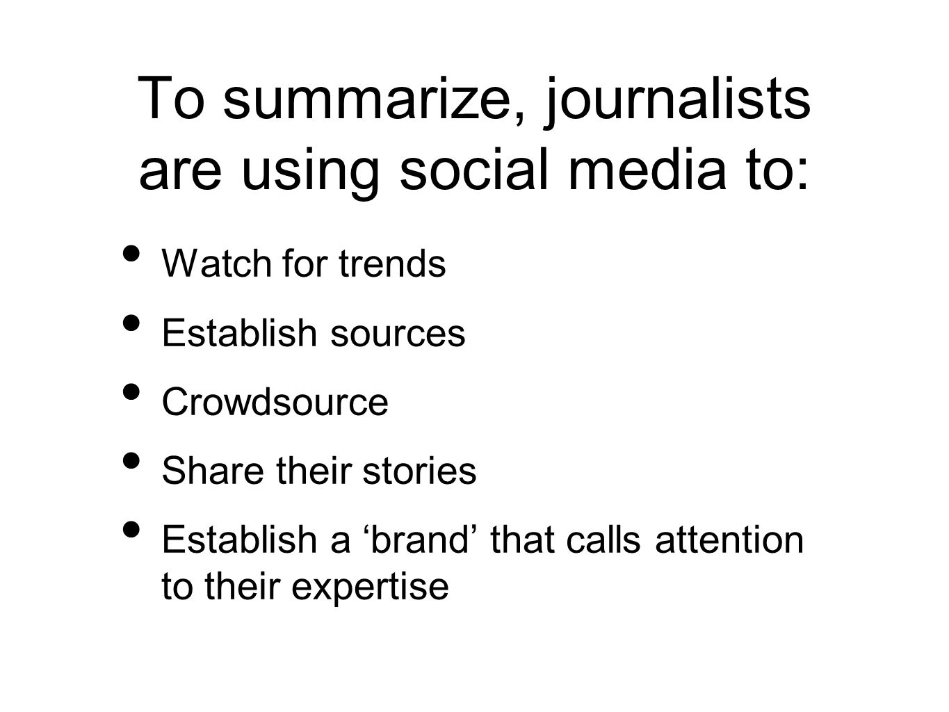 To summarize, journalists are using social media to: Watch for trends Establish sources Crowdsource Share their stories Establish a 'brand' that calls attention to their expertise