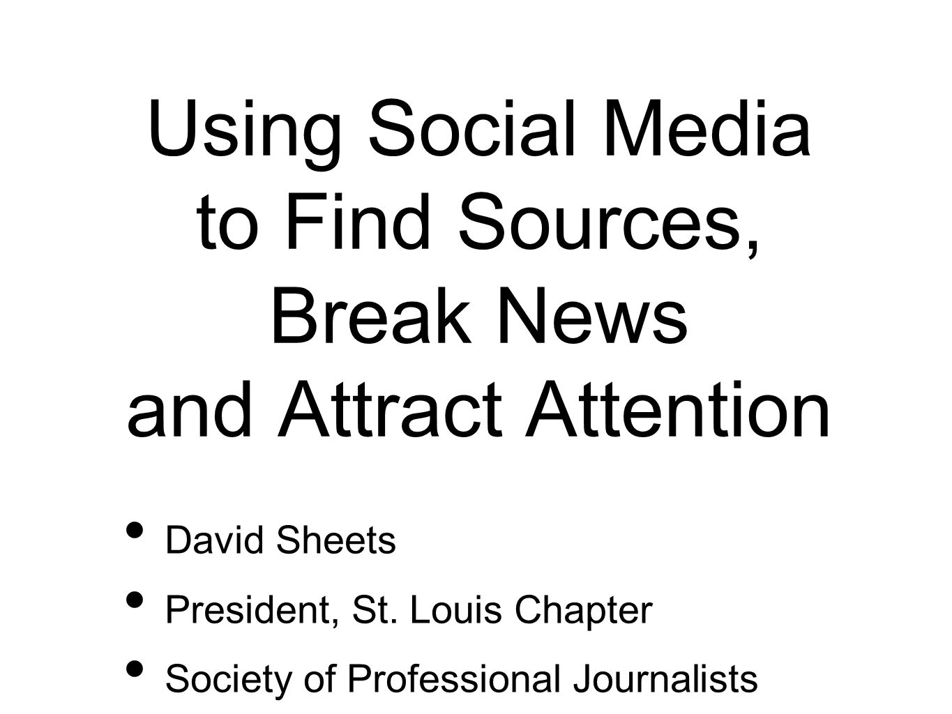 Using Social Media to Find Sources, Break News and Attract Attention David Sheets President, St.