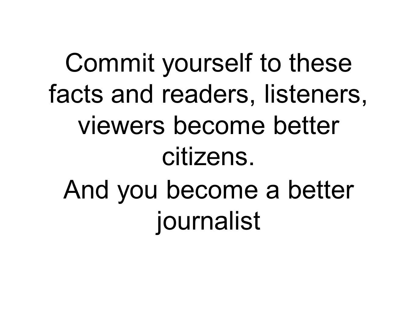 Commit yourself to these facts and readers, listeners, viewers become better citizens.