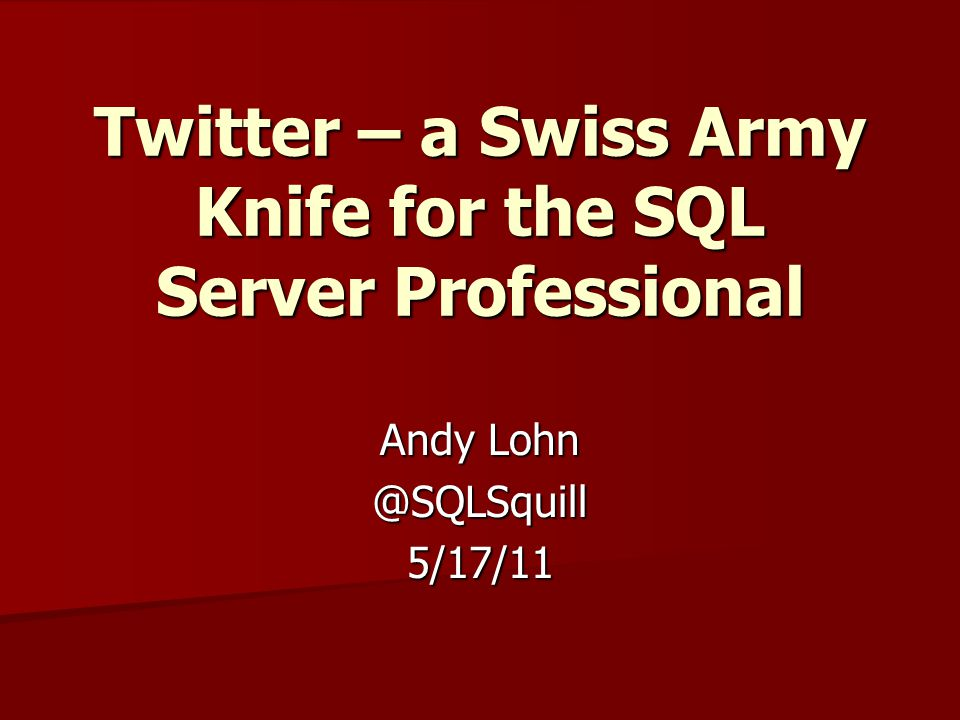 Twitter – a Swiss Army Knife for the SQL Server Professional Andy Lohn @SQLSquill5/17/11