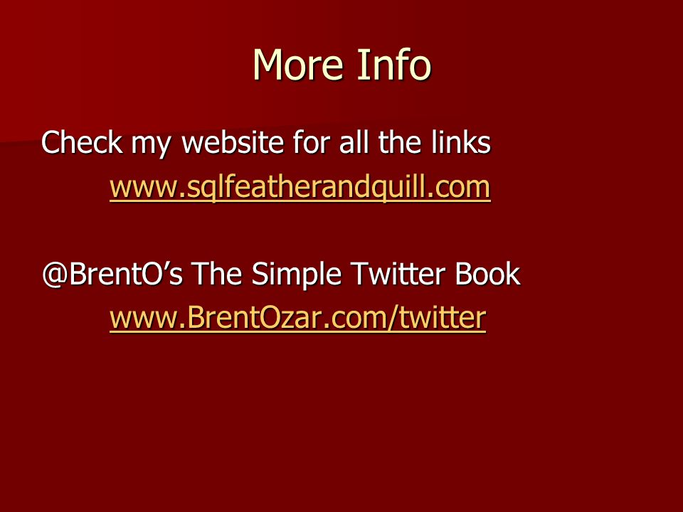 More Info Check my website for all the links www.sqlfeatherandquill.com @BrentO's The Simple Twitter Book www.BrentOzar.com/twitter