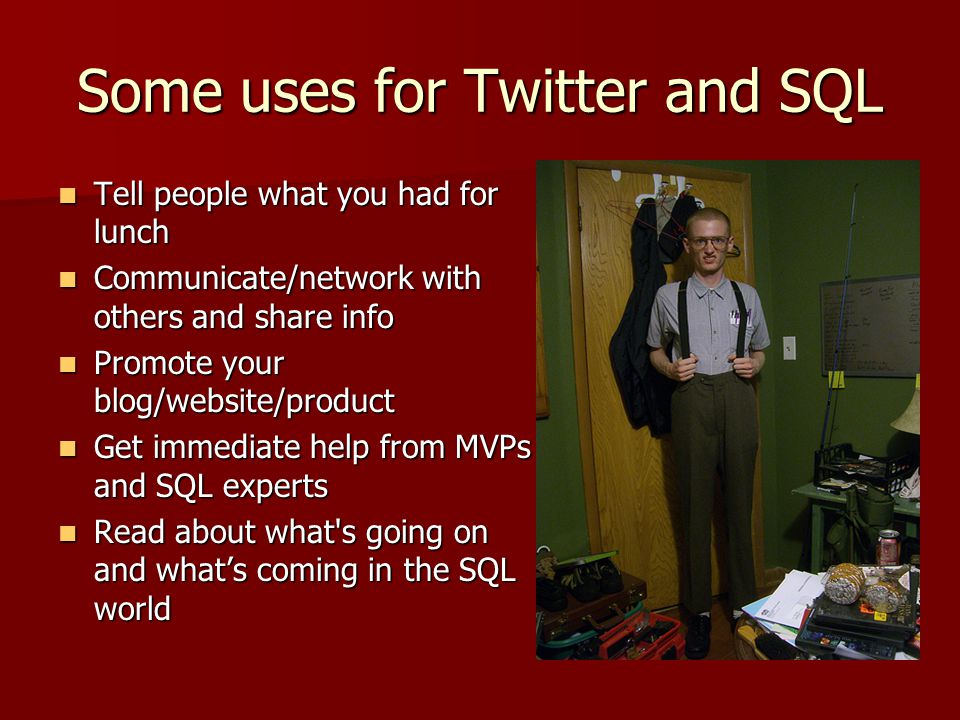 Some uses for Twitter and SQL Tell people what you had for lunch Tell people what you had for lunch Communicate/network with others and share info Communicate/network with others and share info Promote your blog/website/product Promote your blog/website/product Get immediate help from MVPs and SQL experts Get immediate help from MVPs and SQL experts Read about what s going on and what's coming in the SQL world Read about what s going on and what's coming in the SQL world