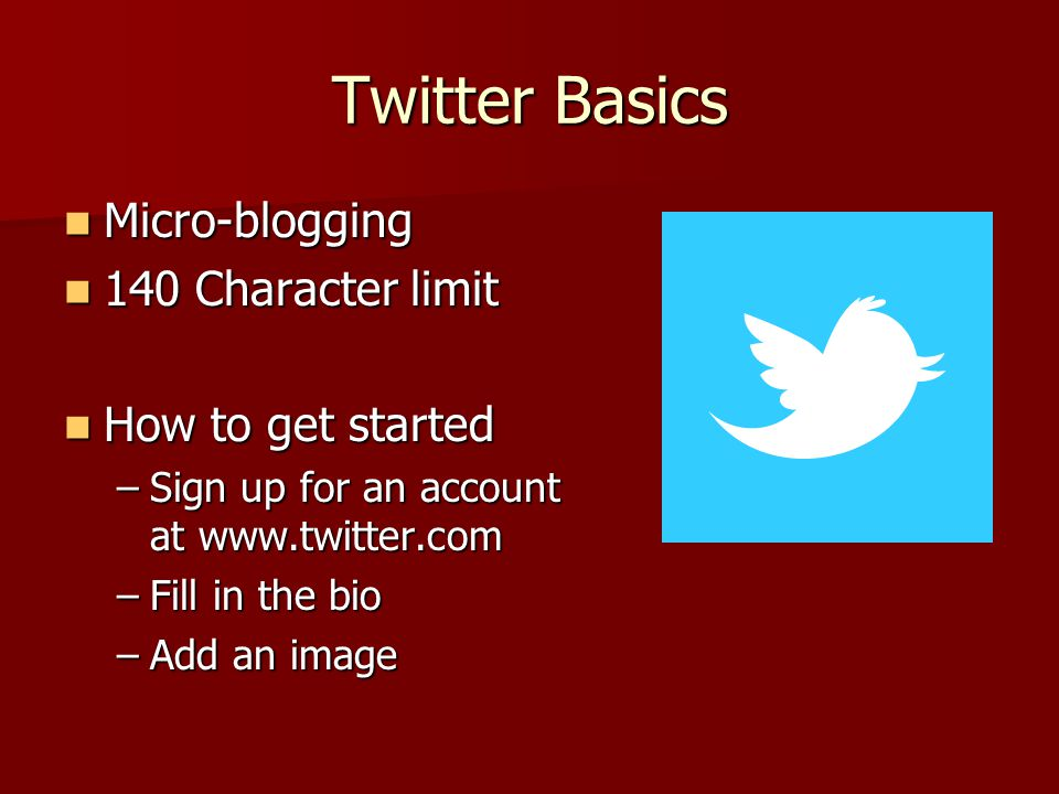 Twitter Basics Micro-blogging Micro-blogging 140 Character limit 140 Character limit How to get started How to get started –Sign up for an account at www.twitter.com –Fill in the bio –Add an image