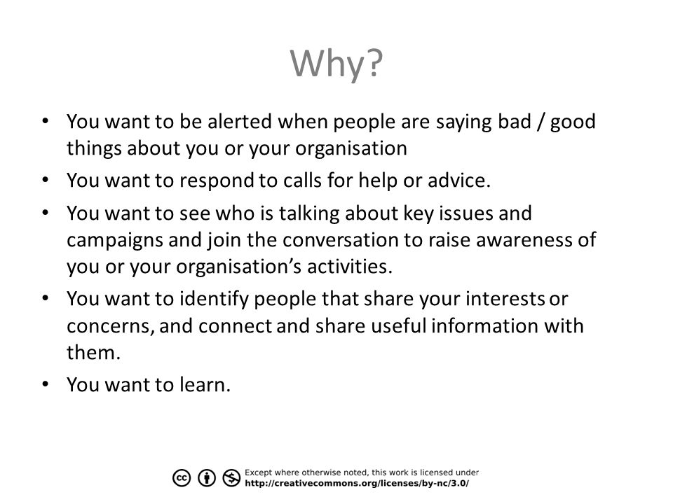 Why? You want to be alerted when people are saying bad / good things about you or your organisation You want to respond to calls for help or advice. Y