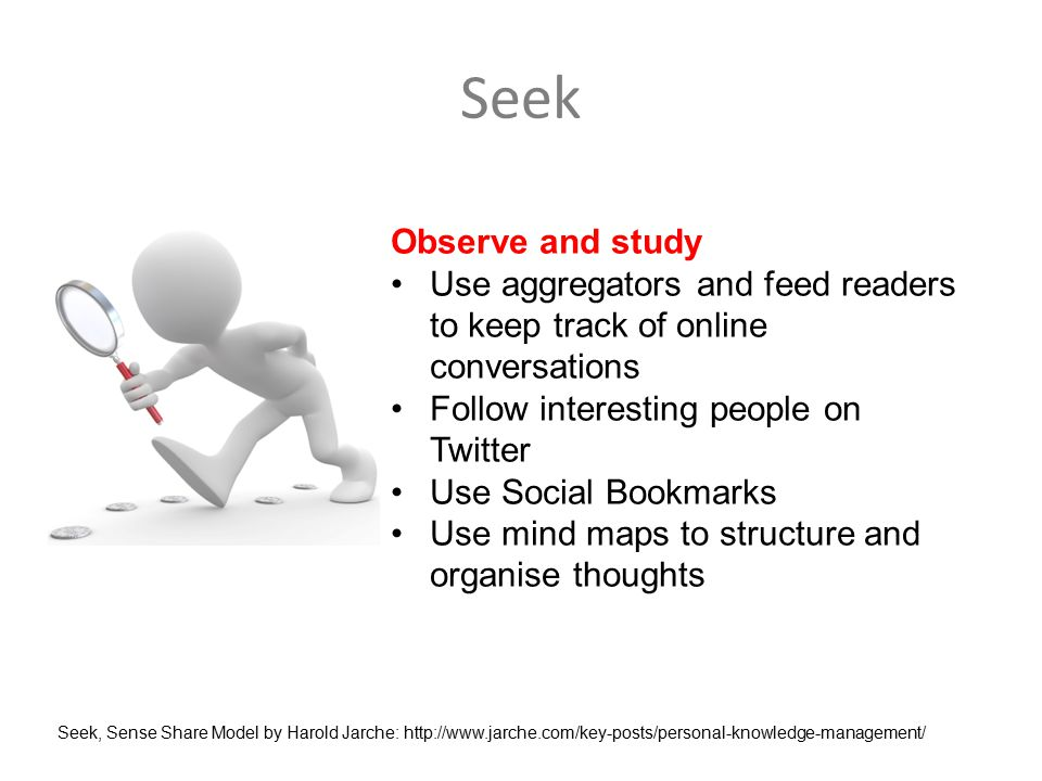 Seek Observe and study Use aggregators and feed readers to keep track of online conversations Follow interesting people on Twitter Use Social Bookmarks Use mind maps to structure and organise thoughts Seek, Sense Share Model by Harold Jarche: http://www.jarche.com/key-posts/personal-knowledge-management/