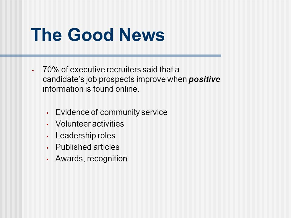 The Good News 70% of executive recruiters said that a candidate's job prospects improve when positive information is found online. Evidence of communi