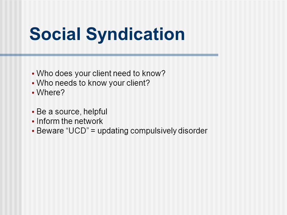 "Social Syndication Who does your client need to know? Who needs to know your client? Where? Be a source, helpful Inform the network Beware ""UCD"" = upd"