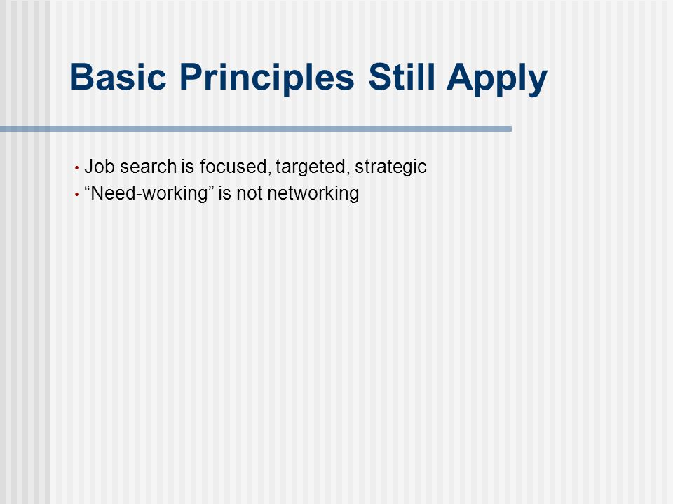 "Basic Principles Still Apply Job search is focused, targeted, strategic ""Need-working"" is not networking"